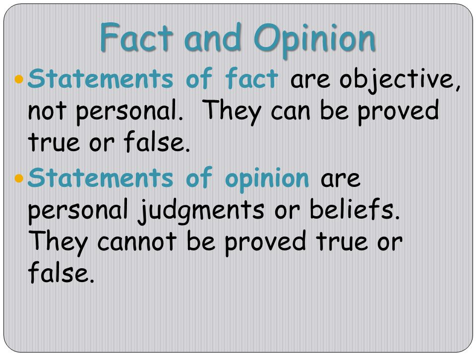 Fact and Opinion Statements of fact are objective, not personal. They can be proved true or false.