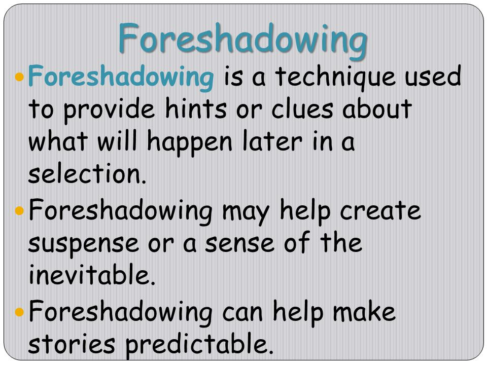 Foreshadowing Foreshadowing is a technique used to provide hints or clues about what will happen later in a selection.