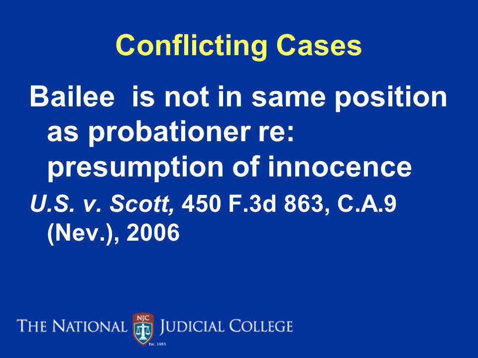 Conflicting Cases Bailee is not in same position as probationer re: presumption of innocence. U.S. v. Scott, 450 F.3d 863, C.A.9 (Nev.), 2006.