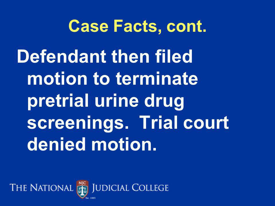 Case Facts, cont. Defendant then filed motion to terminate pretrial urine drug screenings.