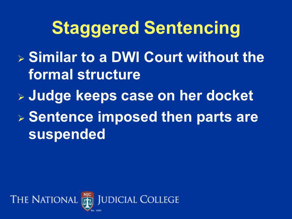 Staggered Sentencing Similar to a DWI Court without the formal structure. Judge keeps case on her docket.