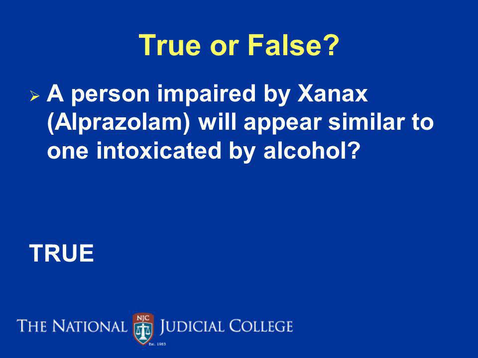 True or False A person impaired by Xanax (Alprazolam) will appear similar to one intoxicated by alcohol