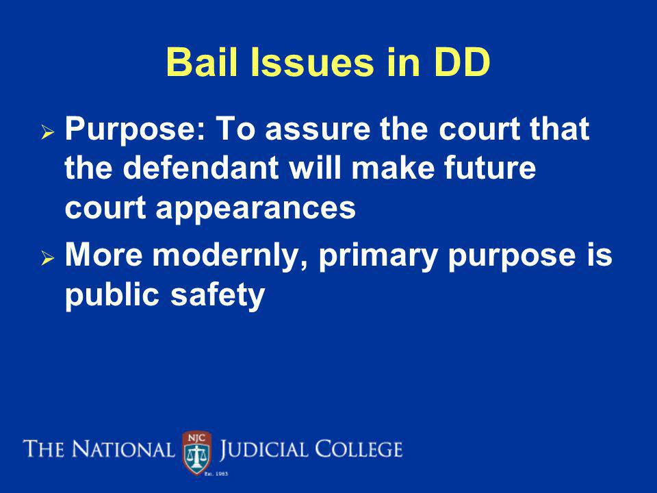 Bail Issues in DD Purpose: To assure the court that the defendant will make future court appearances.