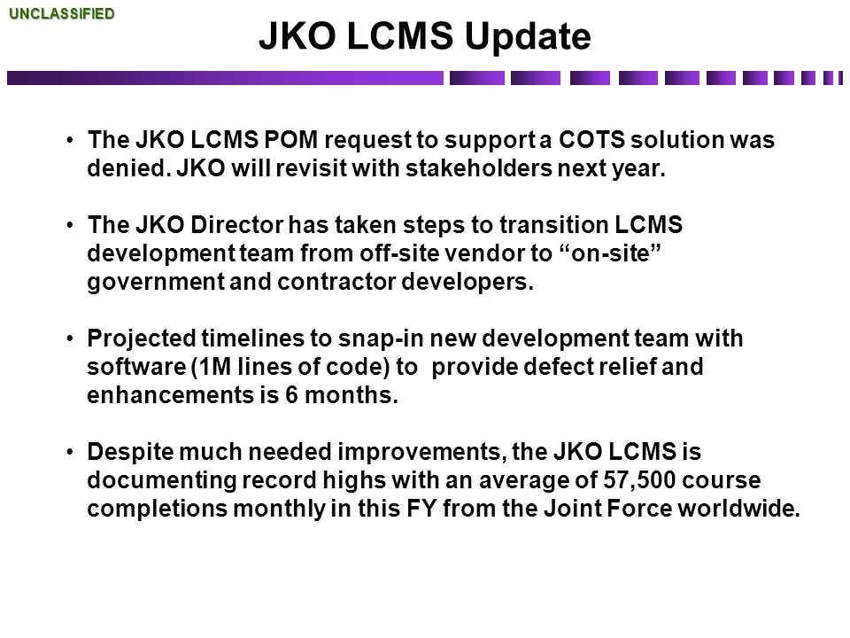 UNCLASSIFIED JKO LCMS Update. The JKO LCMS POM request to support a COTS solution was denied. JKO will revisit with stakeholders next year.