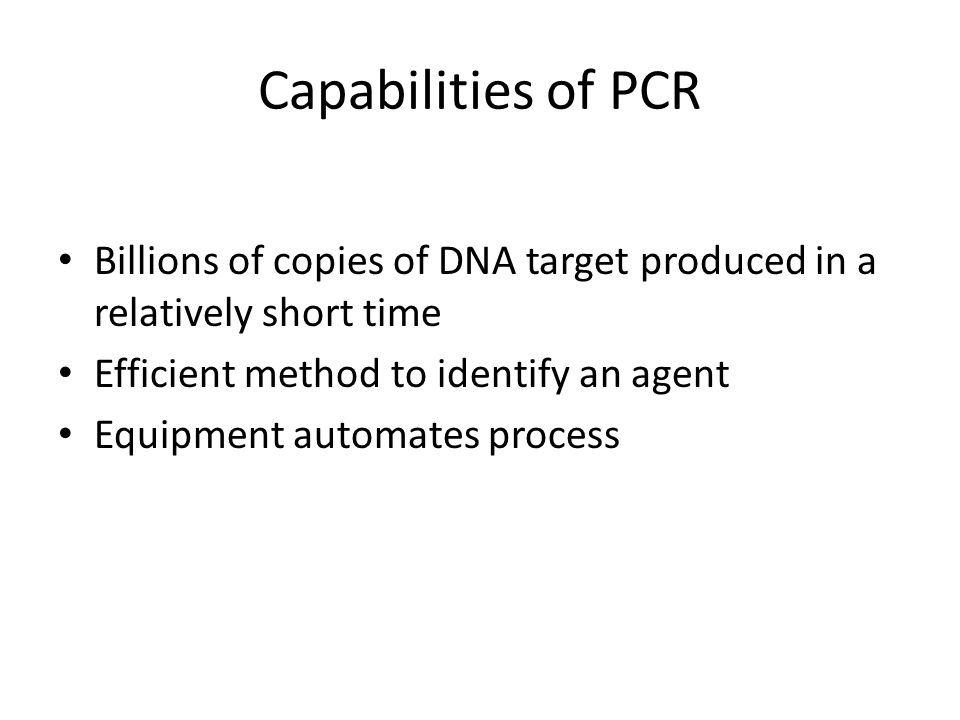 Capabilities of PCR Billions of copies of DNA target produced in a relatively short time. Efficient method to identify an agent.