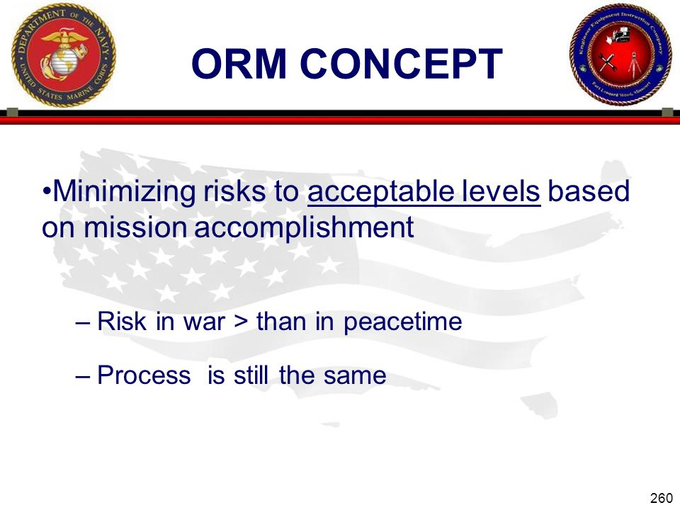 ORM Concept Minimizing risks to acceptable levels based on mission accomplishment. Risk in war > than in peacetime.