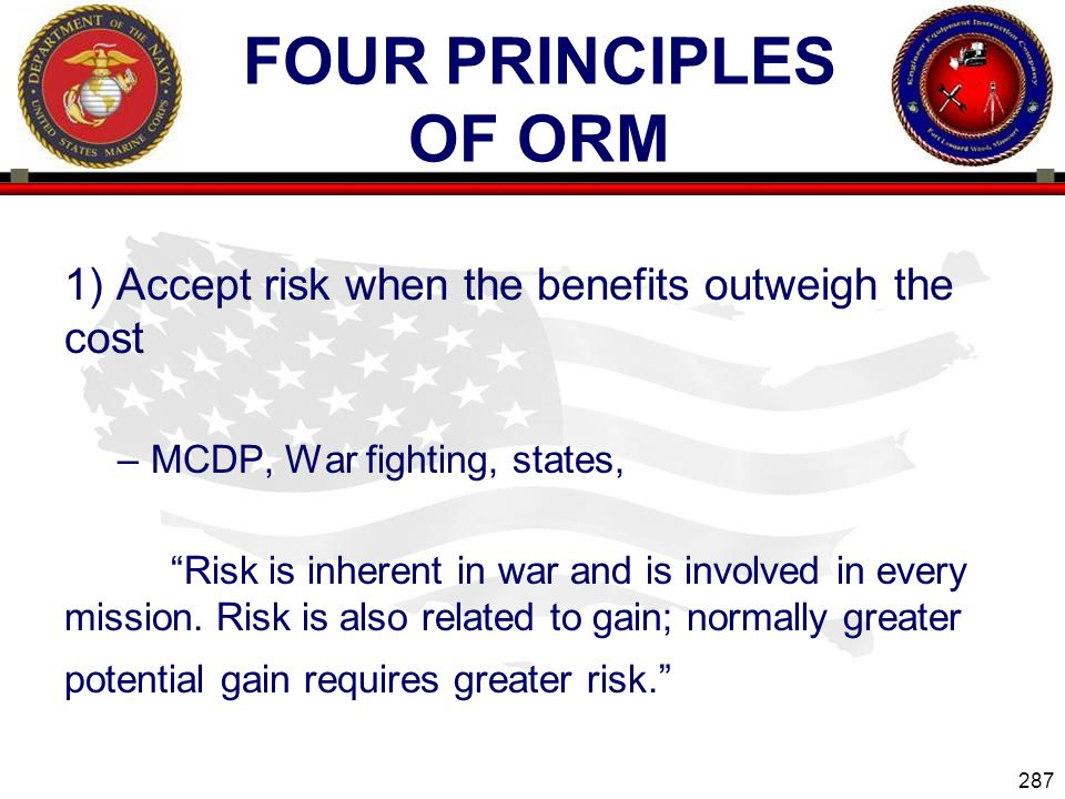 Four Principles of ORM 1) Accept risk when the benefits outweigh the cost. MCDP, War fighting, states,