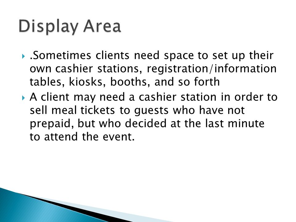 Display Area .Sometimes clients need space to set up their own cashier stations, registration/information tables, kiosks, booths, and so forth.