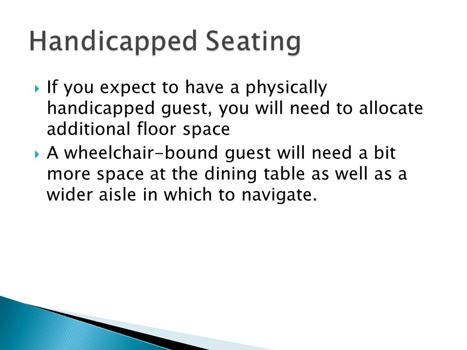 Handicapped Seating If you expect to have a physically handicapped guest, you will need to allocate additional floor space.