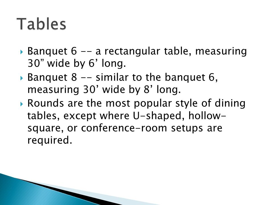 Tables Banquet 6 -- a rectangular table, measuring 30 wide by 6' long. Banquet 8 -- similar to the banquet 6, measuring 30' wide by 8' long.