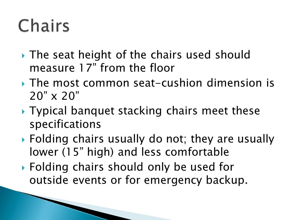 Chairs The seat height of the chairs used should measure 17 from the floor. The most common seat-cushion dimension is 20 x 20