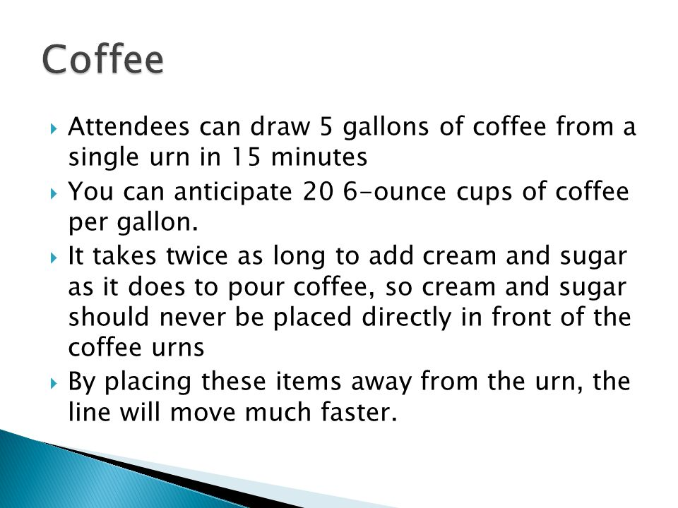 Coffee Attendees can draw 5 gallons of coffee from a single urn in 15 minutes. You can anticipate 20 6-ounce cups of coffee per gallon.