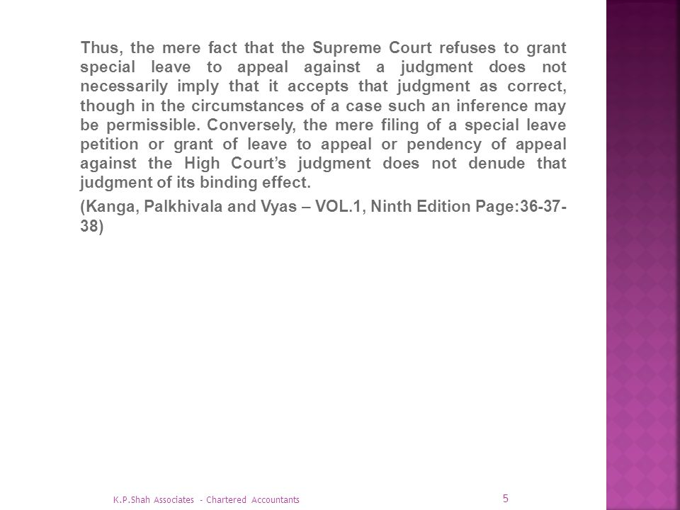 Thus, the mere fact that the Supreme Court refuses to grant special leave to appeal against a judgment does not necessarily imply that it accepts that judgment as correct, though in the circumstances of a case such an inference may be permissible. Conversely, the mere filing of a special leave petition or grant of leave to appeal or pendency of appeal against the High Court's judgment does not denude that judgment of its binding effect. (Kanga, Palkhivala and Vyas – VOL.1, Ninth Edition Page:36-37- 38)
