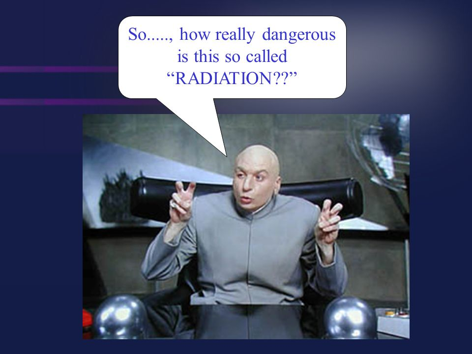 So....., how really dangerous is this so called RADIATION