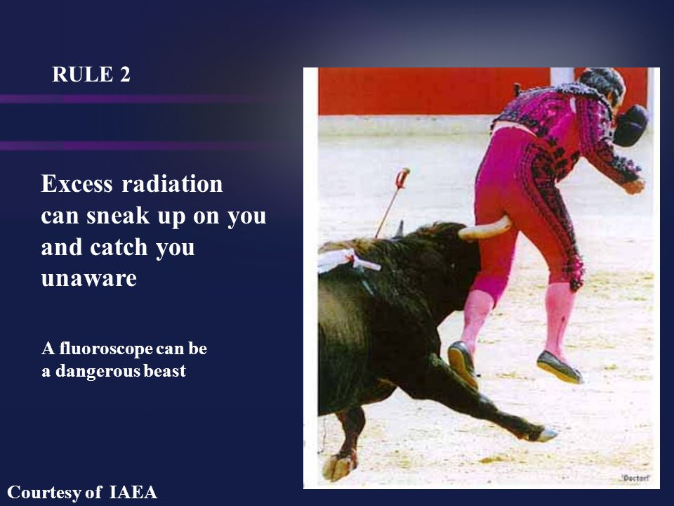 Excess radiation can sneak up on you and catch you unaware RULE 2