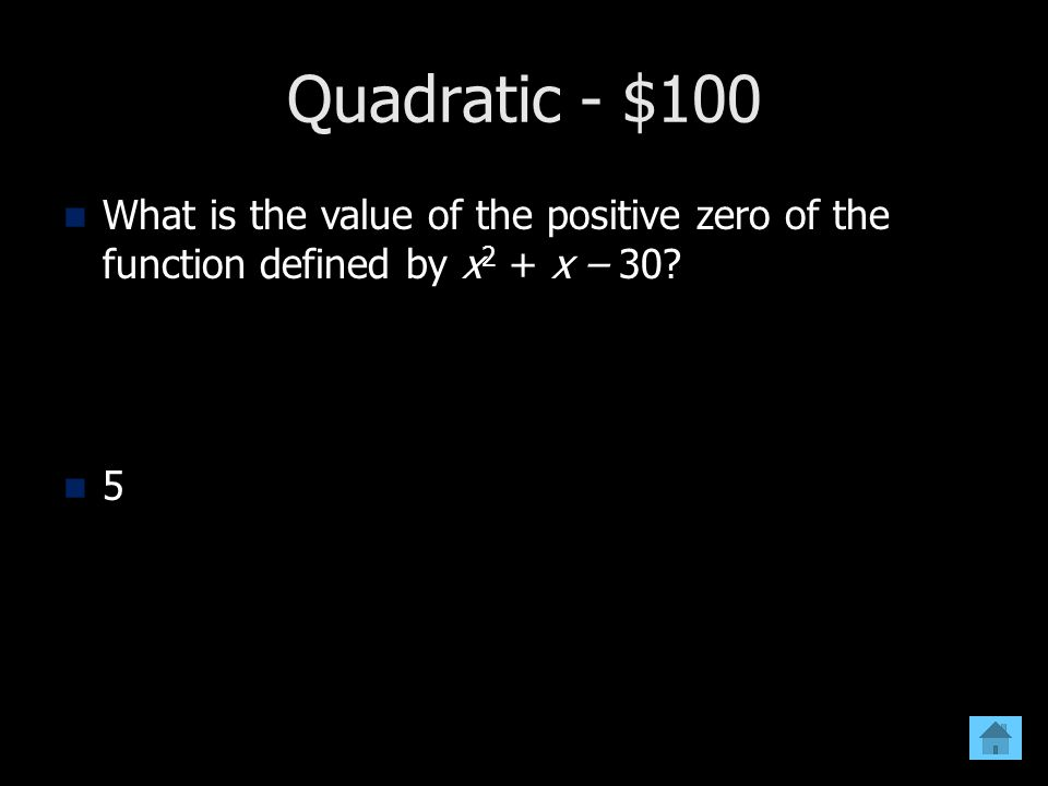Quadratic - $100 What is the value of the positive zero of the function defined by x2 + x – 30 5