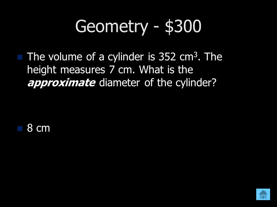Geometry - $300 The volume of a cylinder is 352 cm3. The height measures 7 cm. What is the approximate diameter of the cylinder
