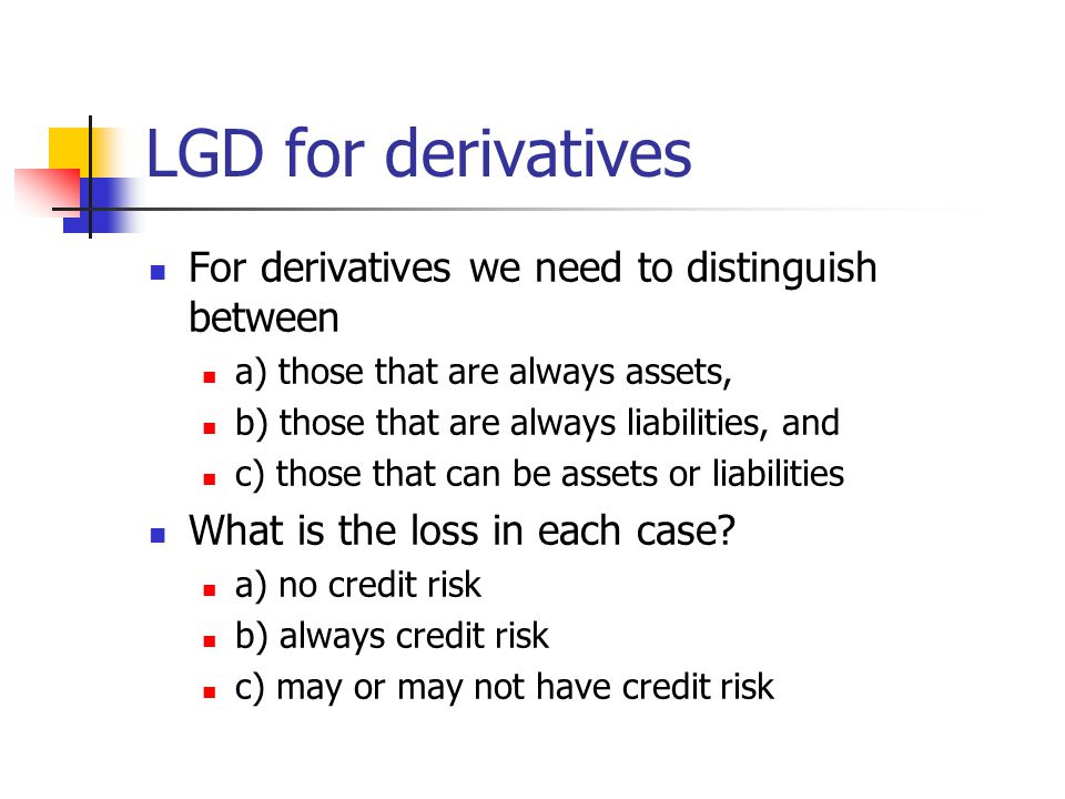 LGD for derivatives For derivatives we need to distinguish between