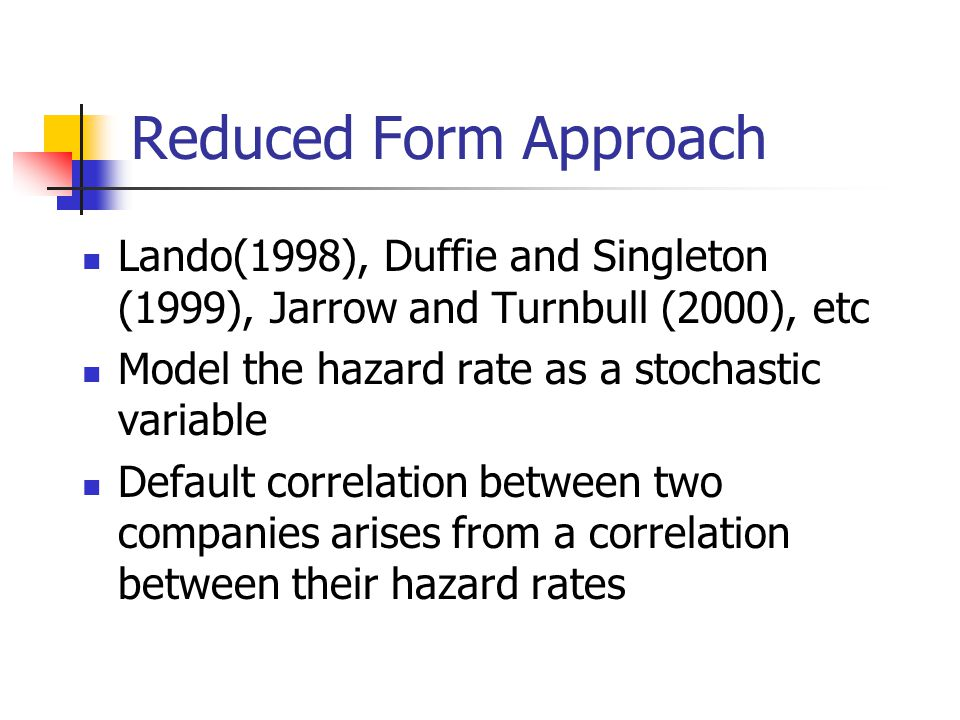 Reduced Form Approach Lando(1998), Duffie and Singleton (1999), Jarrow and Turnbull (2000), etc. Model the hazard rate as a stochastic variable.