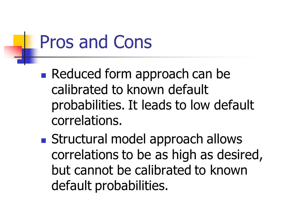 Pros and Cons Reduced form approach can be calibrated to known default probabilities. It leads to low default correlations.