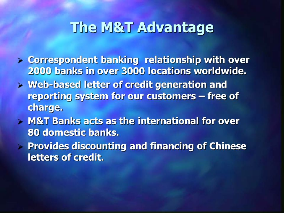 The M&T Advantage Correspondent banking relationship with over 2000 banks in over 3000 locations worldwide.
