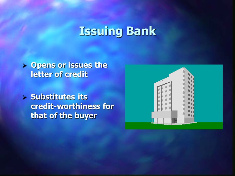 Issuing Bank Opens or issues the letter of credit