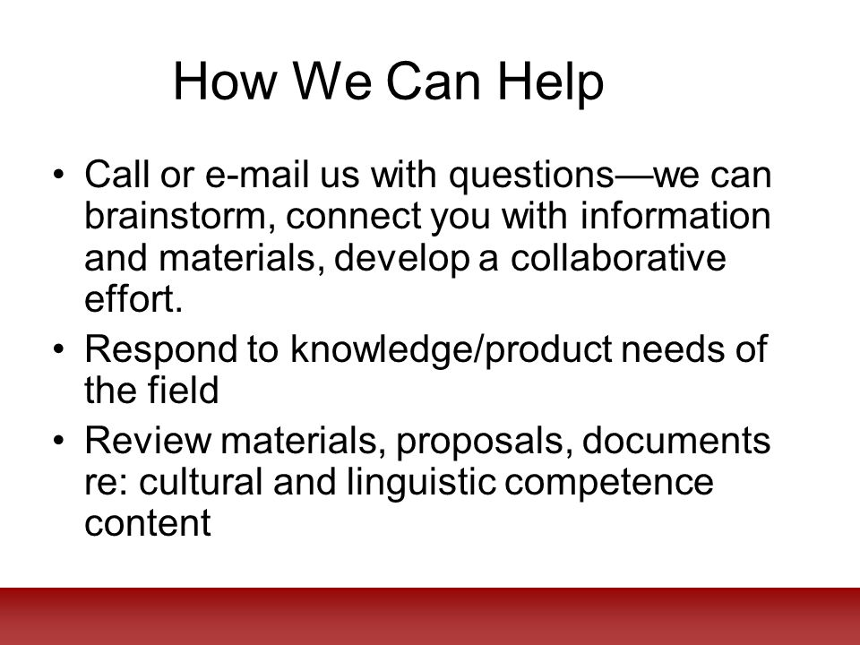 How We Can Help Call or e-mail us with questions—we can brainstorm, connect you with information and materials, develop a collaborative effort.