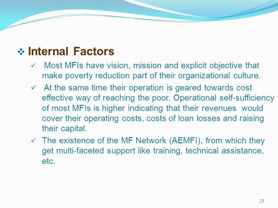 Internal Factors Most MFIs have vision, mission and explicit objective that make poverty reduction part of their organizational culture.
