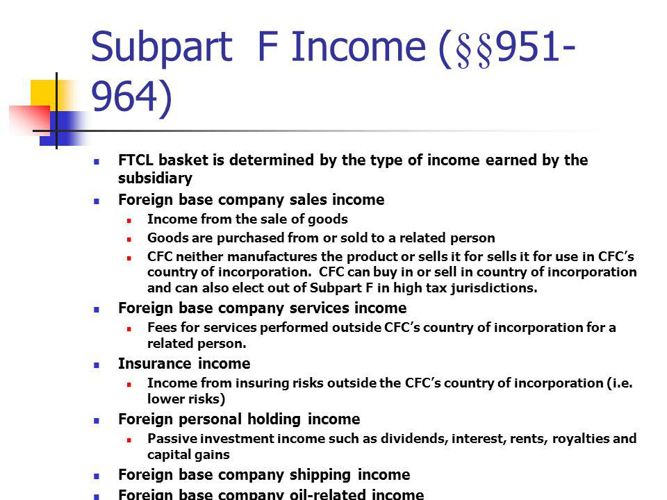 Subpart F Income (§§951-964) FTCL basket is determined by the type of income earned by the subsidiary.
