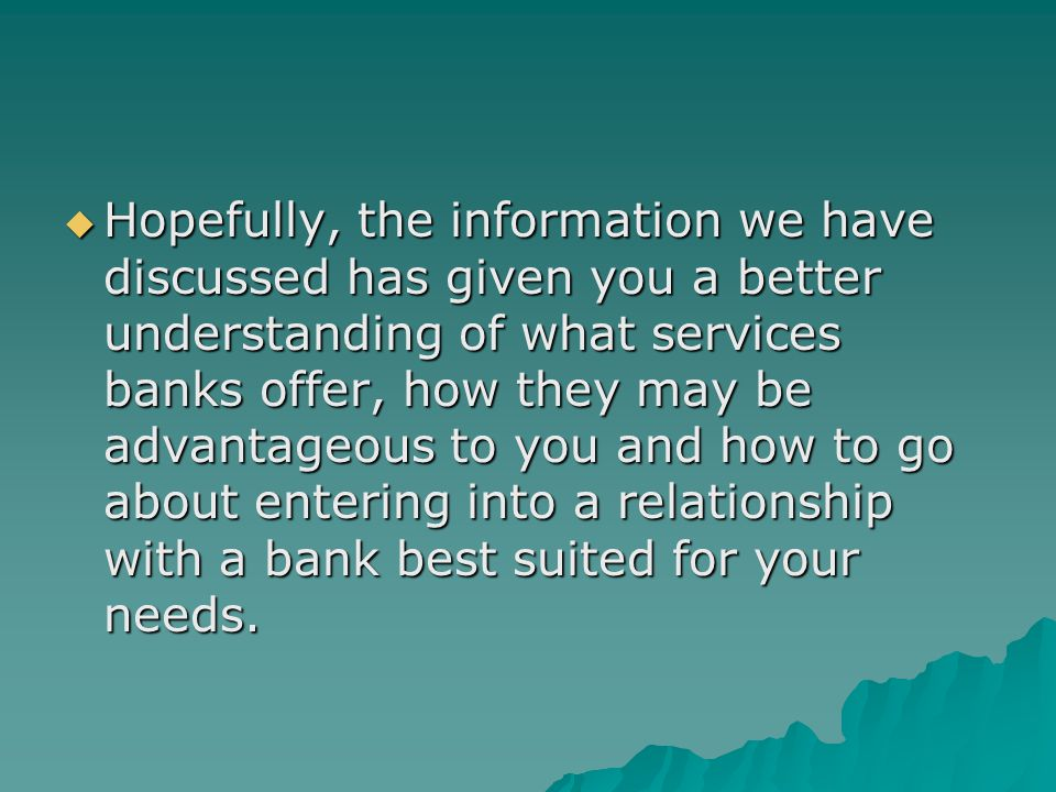 Hopefully, the information we have discussed has given you a better understanding of what services banks offer, how they may be advantageous to you and how to go about entering into a relationship with a bank best suited for your needs.