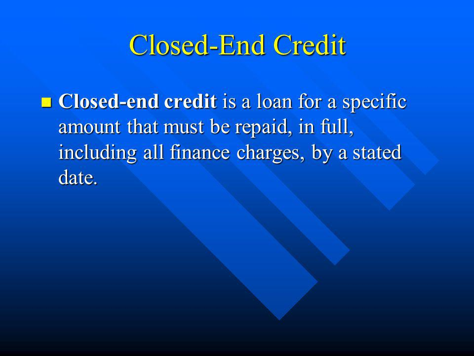 Closed-End Credit Closed-end credit is a loan for a specific amount that must be repaid, in full, including all finance charges, by a stated date.