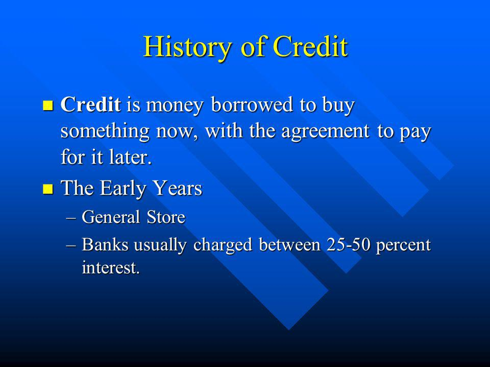 History of Credit Credit is money borrowed to buy something now, with the agreement to pay for it later.