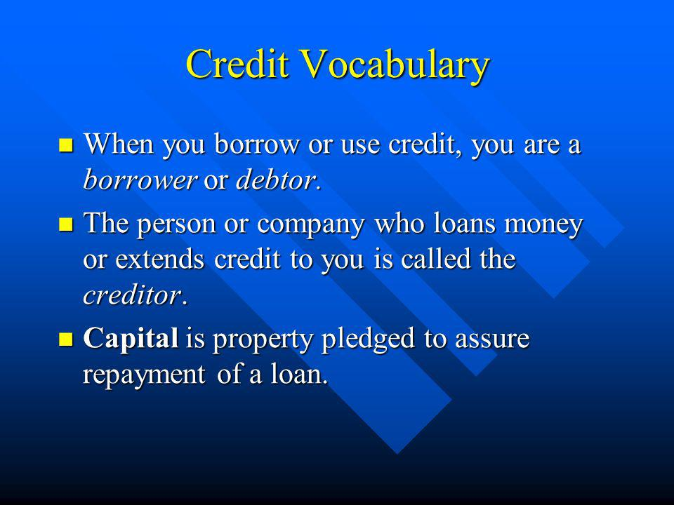 Credit Vocabulary When you borrow or use credit, you are a borrower or debtor.