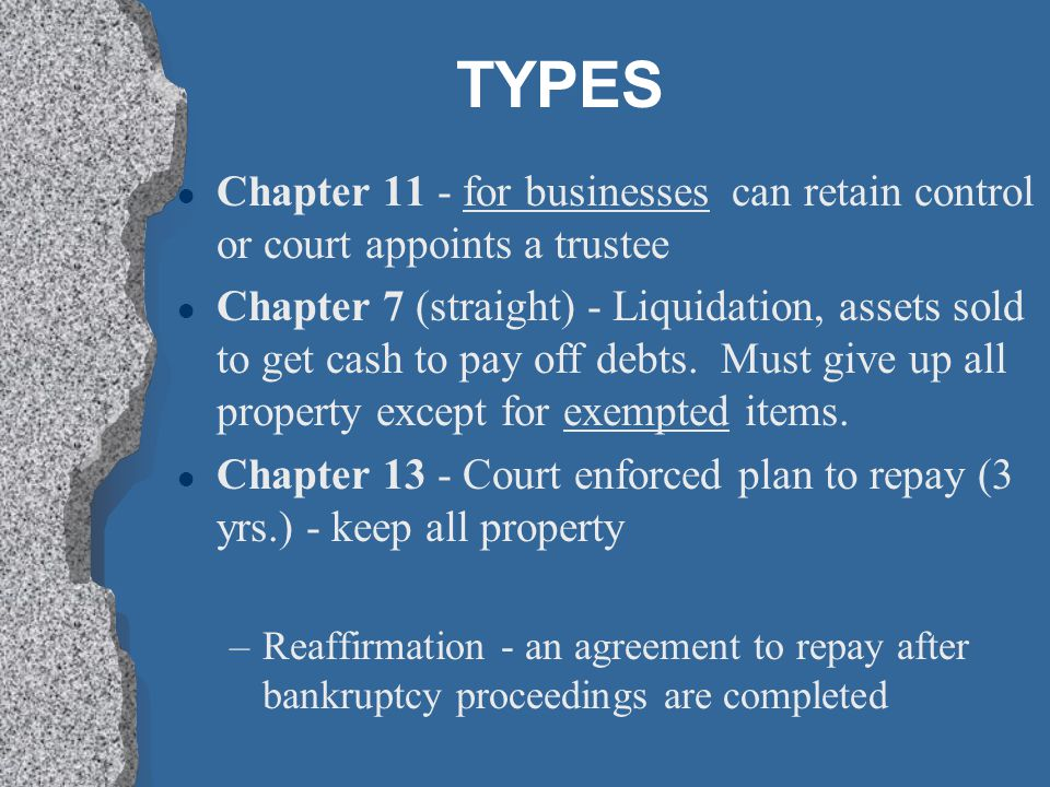 TYPES Chapter 11 - for businesses can retain control or court appoints a trustee.