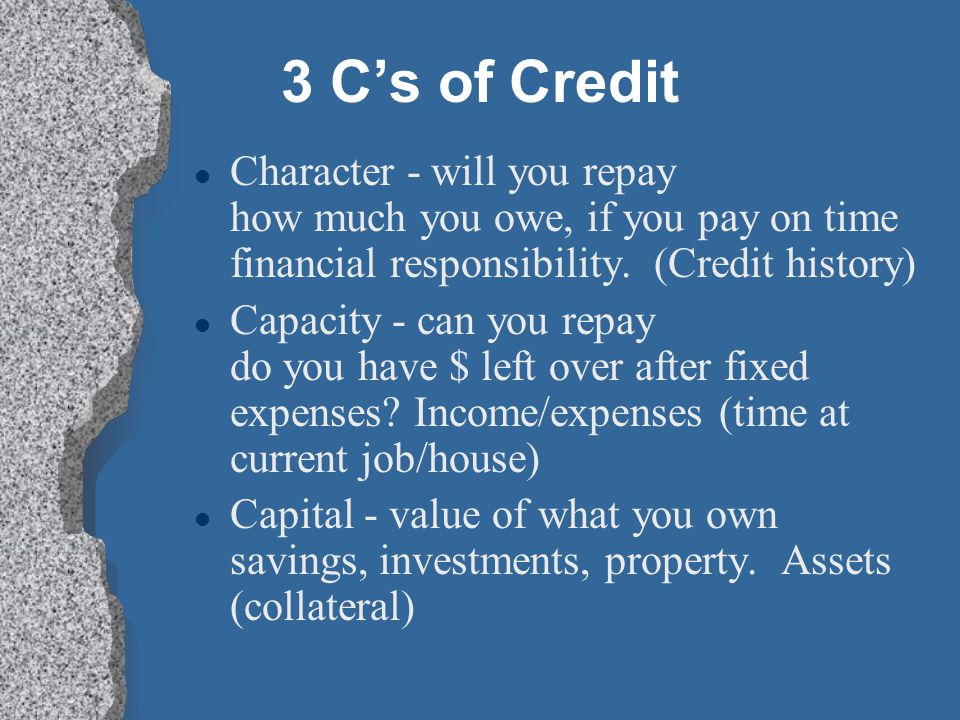 3 C's of Credit Character - will you repay how much you owe, if you pay on time financial responsibility. (Credit history)