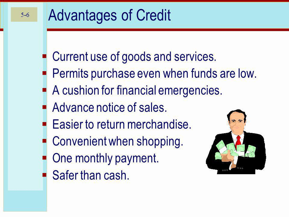 Advantages of Credit Current use of goods and services.