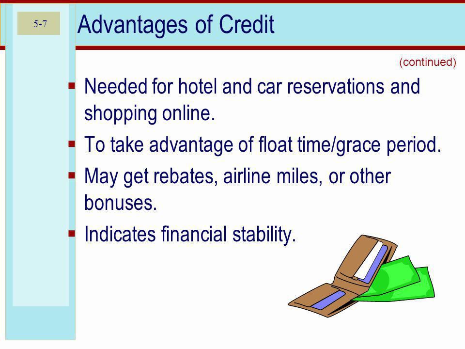 Advantages of Credit (continued) Needed for hotel and car reservations and shopping online. To take advantage of float time/grace period.