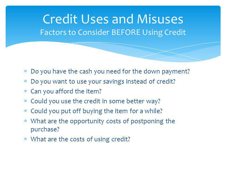 Credit Uses and Misuses Factors to Consider BEFORE Using Credit