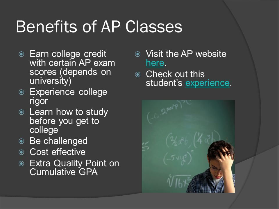 Benefits of AP Classes Earn college credit with certain AP exam scores (depends on university) Experience college rigor.