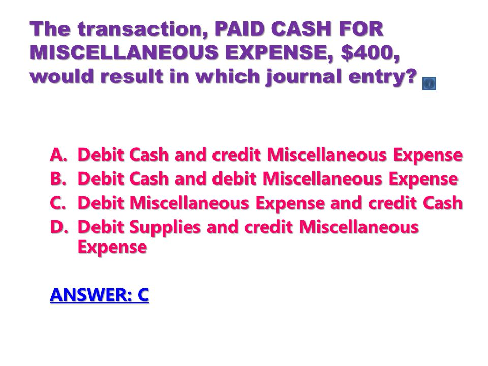 The transaction, PAID CASH FOR MISCELLANEOUS EXPENSE, $400, would result in which journal entry