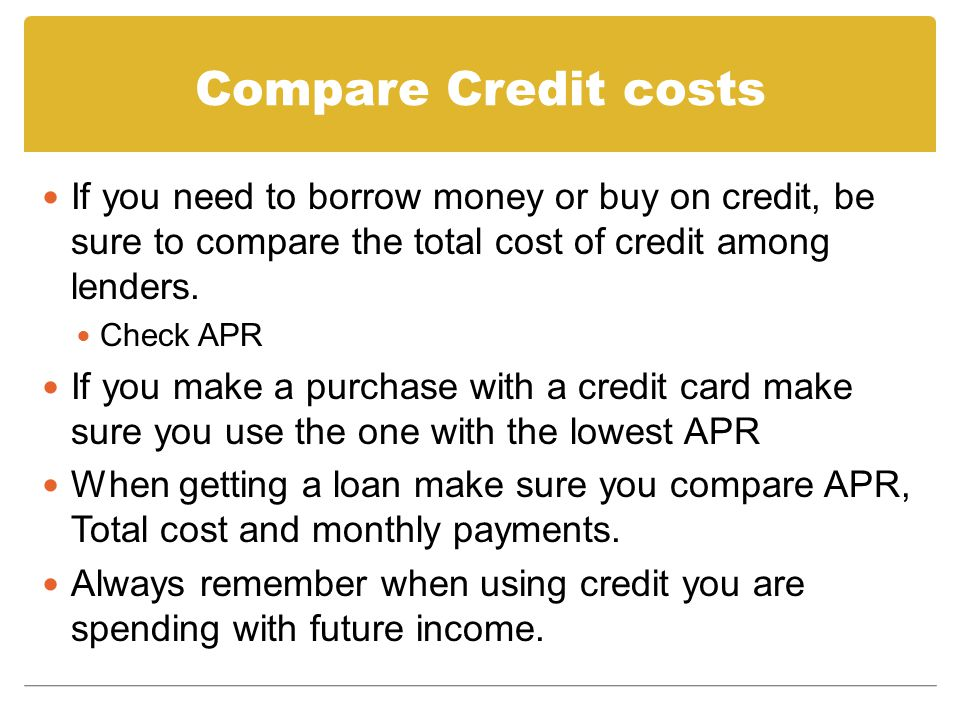 Compare Credit costs If you need to borrow money or buy on credit, be sure to compare the total cost of credit among lenders.