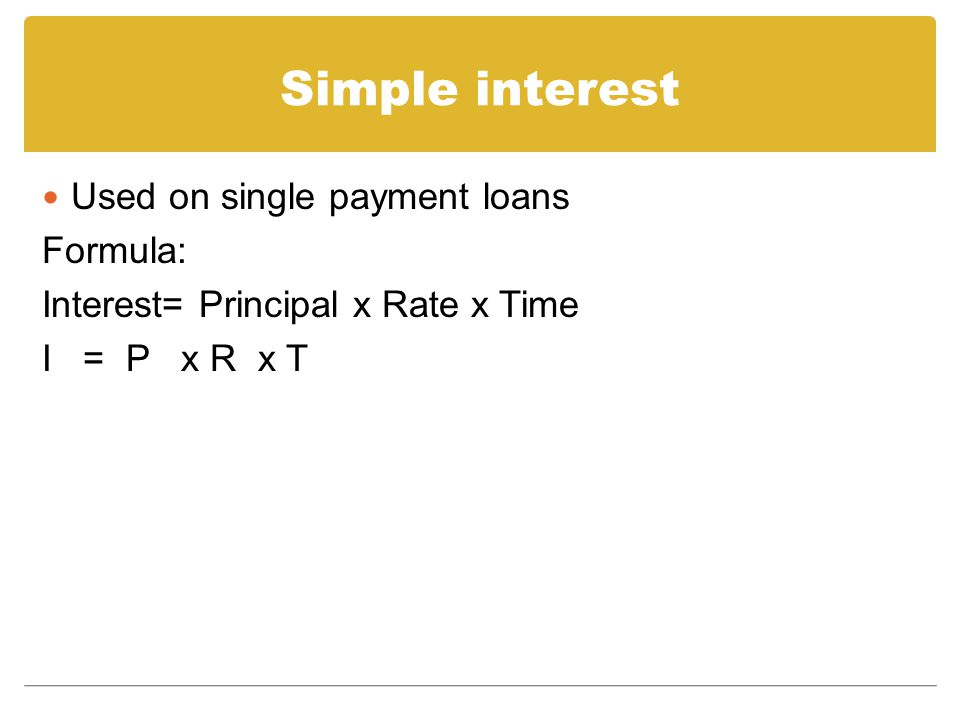 Simple interest Used on single payment loans Formula: