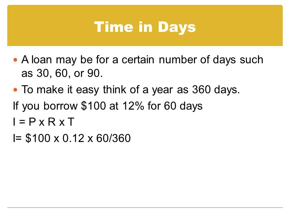Time in Days A loan may be for a certain number of days such as 30, 60, or 90. To make it easy think of a year as 360 days.