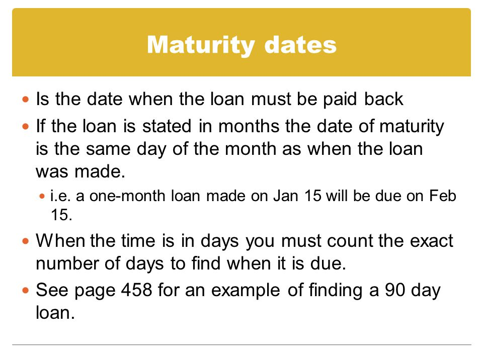 Maturity dates Is the date when the loan must be paid back