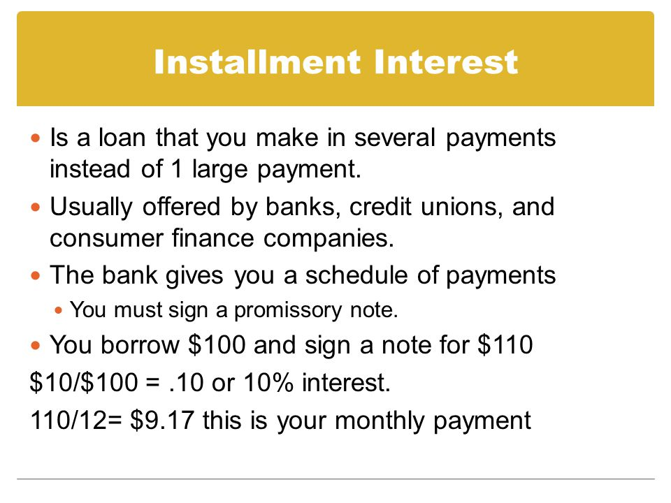 Installment Interest Is a loan that you make in several payments instead of 1 large payment.