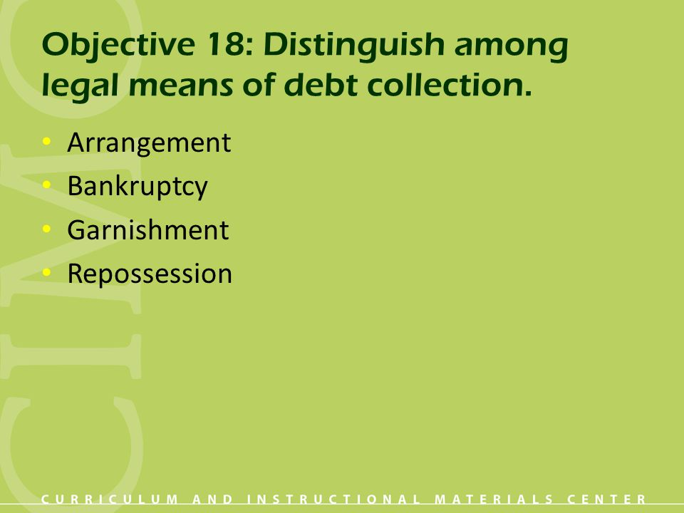 Objective 18: Distinguish among legal means of debt collection.