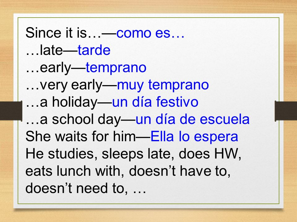 Since it is…—como es… …late—tarde. …early—temprano. …very early—muy temprano. …a holiday—un día festivo.