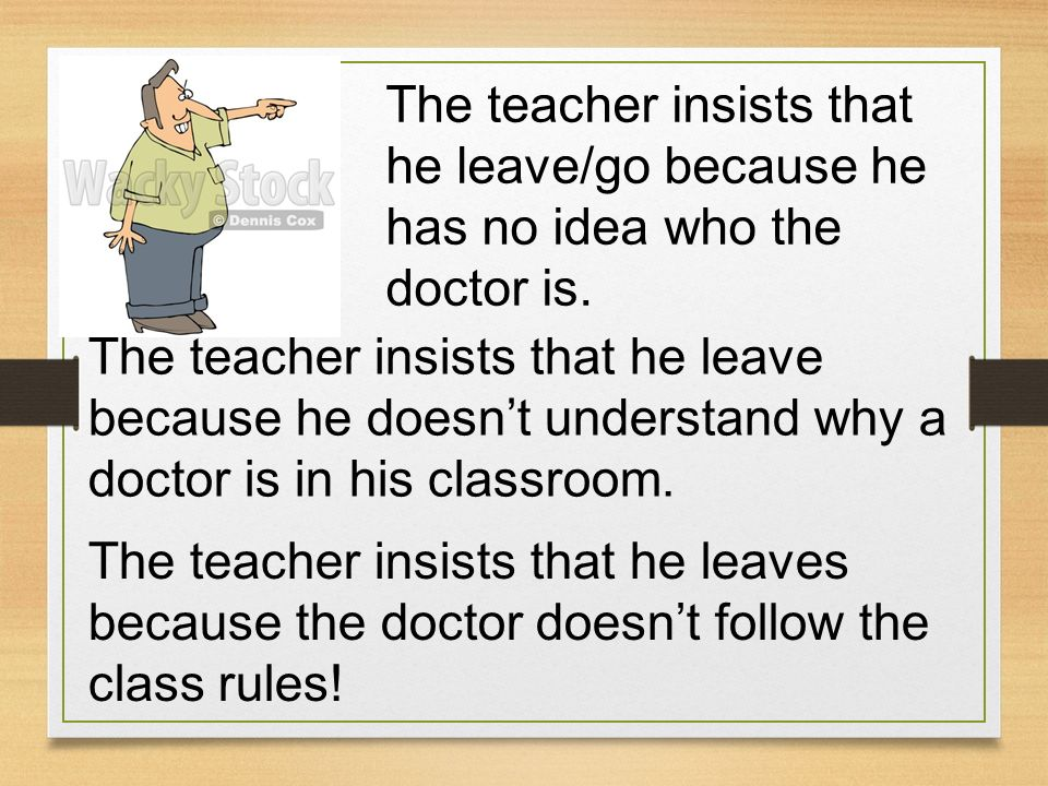 The teacher insists that he leave/go because he has no idea who the doctor is.