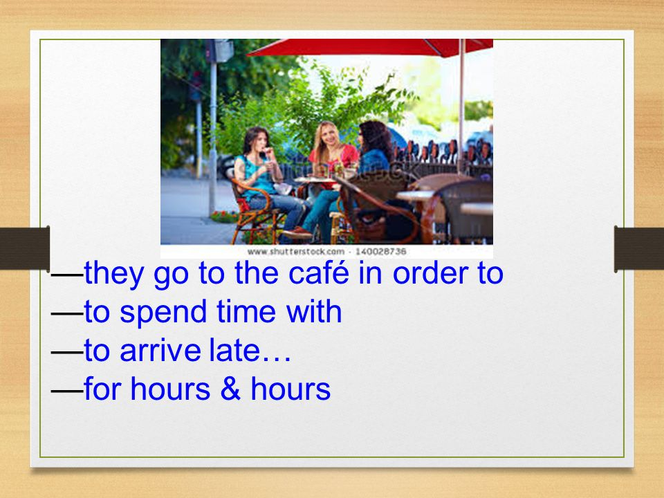 —they go to the café in order to