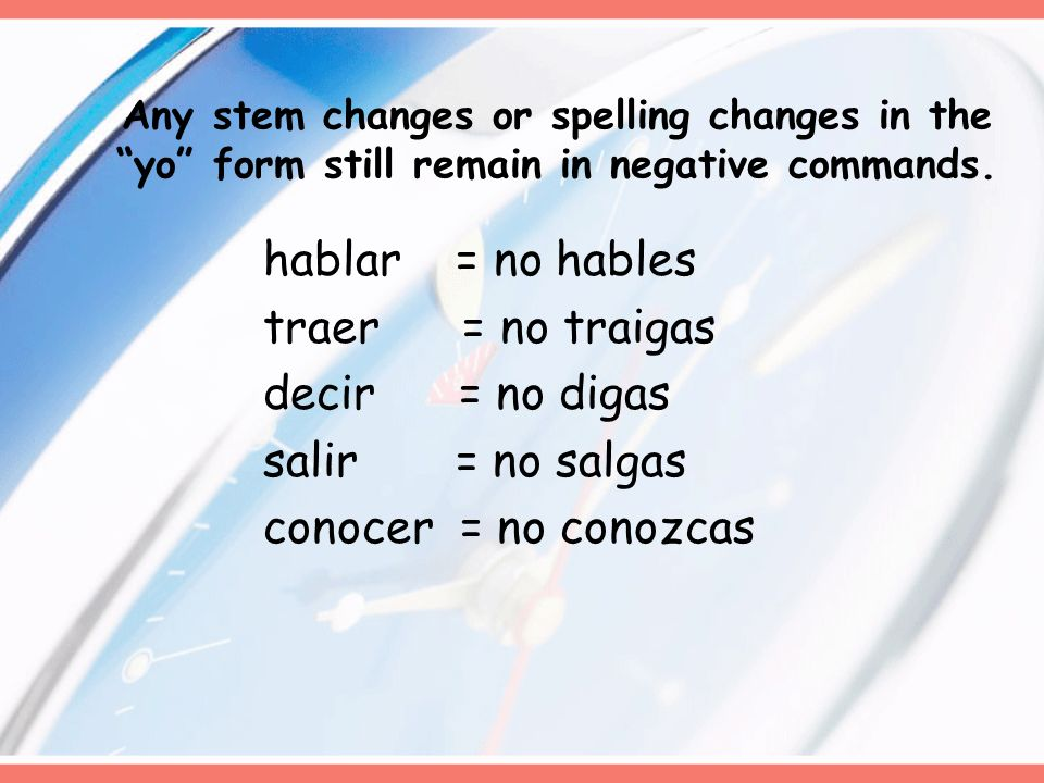 Any stem changes or spelling changes in the yo form still remain in negative commands.